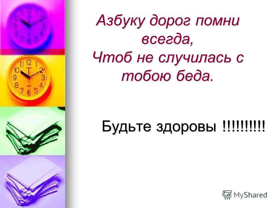 Азбуку дорог помни всегда, Чтоб не случилась с тобою беда. Будьте здоровы !!!!!!!!!! Будьте здоровы !!!!!!!!!!