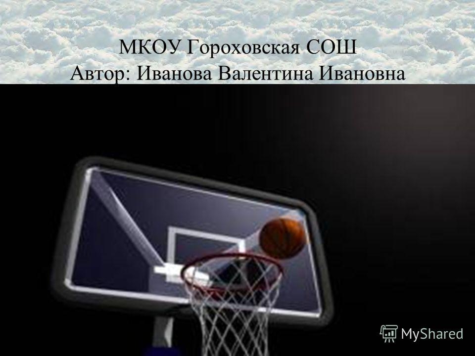 МКОУ Гороховская СОШ Автор: Иванова Валентина Ивановна