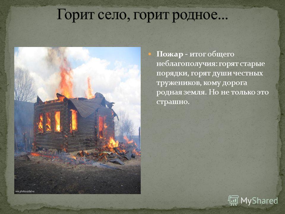 Пожар - итог общего неблагополучия: горят старые порядки, горят души честных тружеников, кому дорога родная земля. Но не только это страшно.