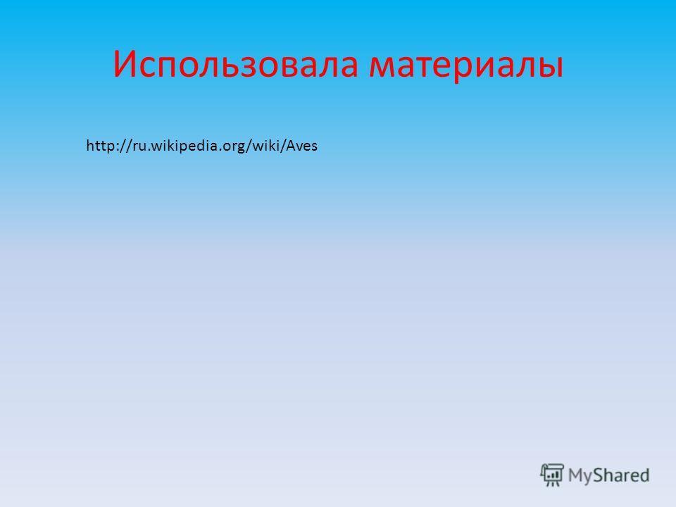 Использовала материалы http://ru.wikipedia.org/wiki/Aves