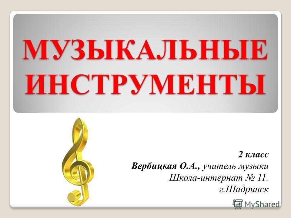 МУЗЫКАЛЬНЫЕ ИНСТРУМЕНТЫ 2 класс Вербицкая О.А., учитель музыки Школа-интернат 11. г.Шадринск