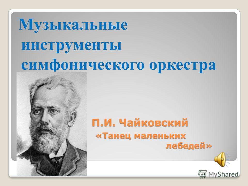 П.И. Чайковский «Танец маленьких лебедей» Музыкальные инструменты симфонического оркестра