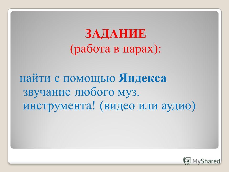 ЗАДАНИЕ (работа в парах): найти с помощью Яндекса звучание любого муз. инструмента! (видео или аудио)