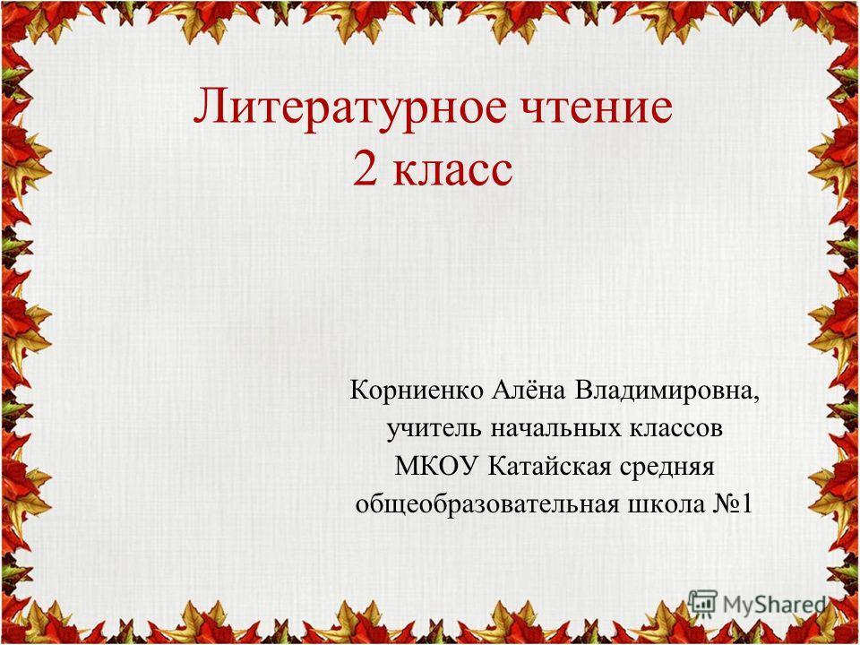 Литературное чтение 2 класс Корниенко Алёна Владимировна, учитель начальных классов МКОУ Катайская средняя общеобразовательная школа 1
