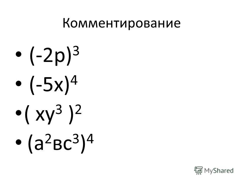 Комментирование (-2р) 3 (-5х) 4 ( ху 3 ) 2 (а 2 вс 3 ) 4