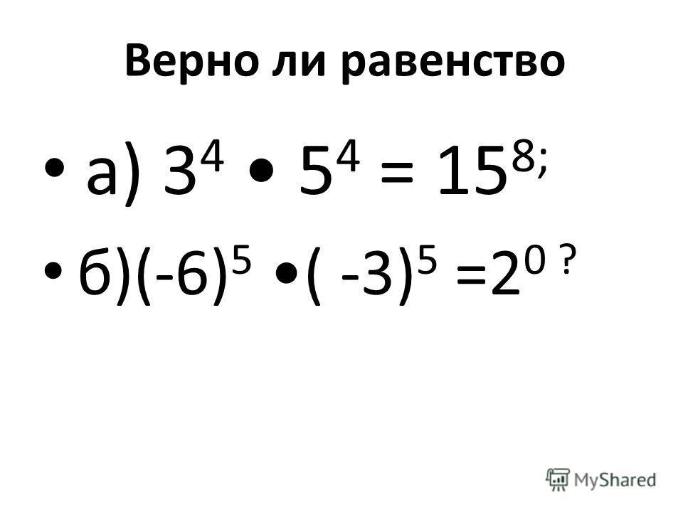 Верно ли равенство а) 3 4 5 4 = 15 8; б)(-6) 5 ( -3) 5 =2 0 ?