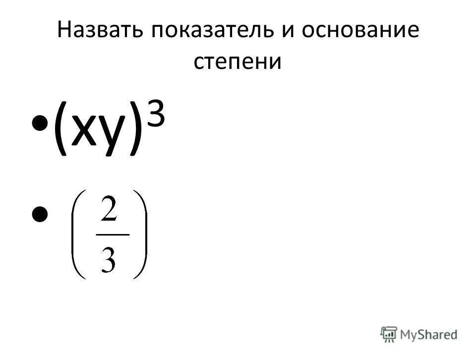 Назвать показатель и основание степени (ху) 3