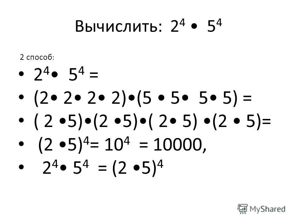 Вычислить: 2 4 5 4 2 способ : 2 4 5 4 = (2 2 2 2)(5 5 5 5) = ( 2 5)(2 5)( 2 5) (2 5)= (2 5) 4 = 10 4 = 10000, 2 4 5 4 = (2 5) 4