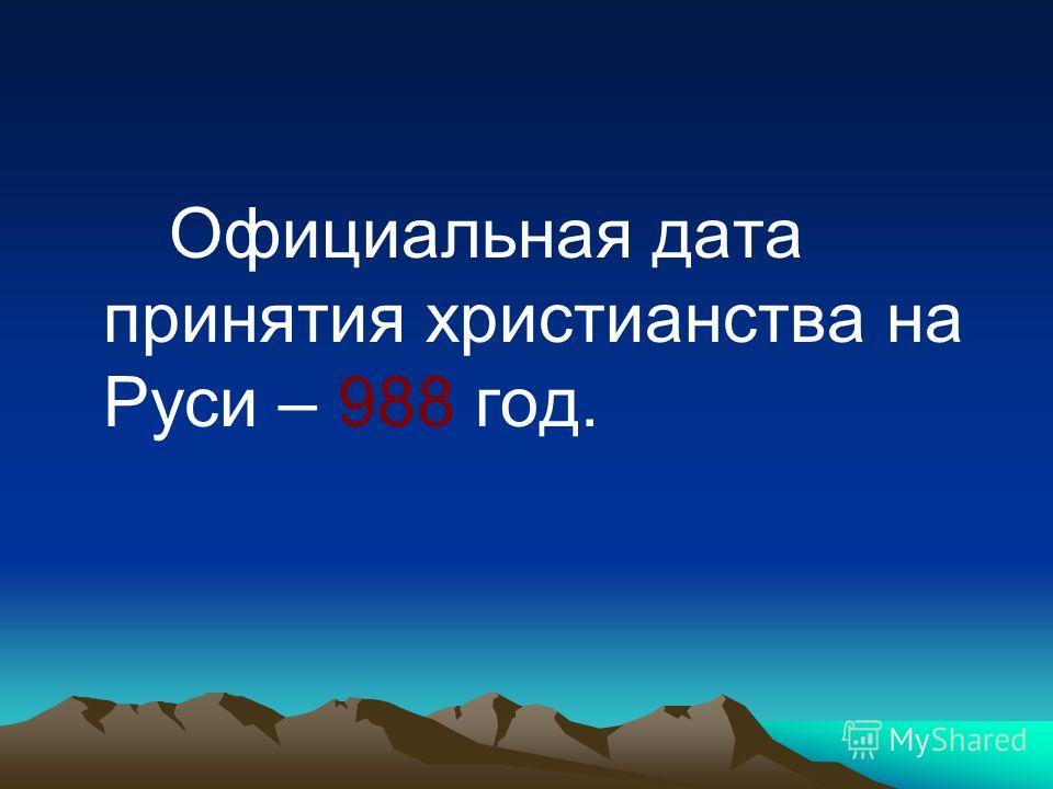 Официальная дата принятия христианства на Руси – 988 год.