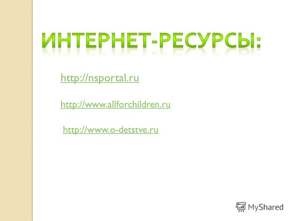 http://www.allforchildren.ru http://nsportal.ru http://www.o-detstve.ru