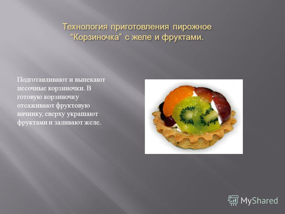 Технология приготовления пирожное Корзиночка с желе и фруктами. Подготавливают и выпекают песочные корзиночки. В готовую корзиночку отсаживают фруктовую начинку, сверху украшают фруктами и заливают желе.