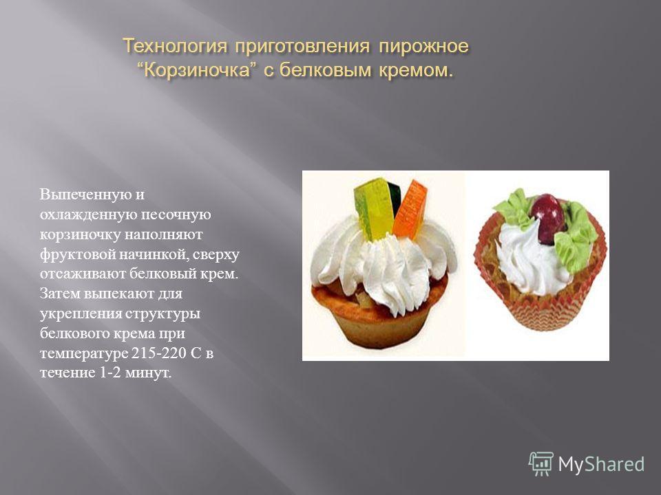 Технология приготовления пирожное Корзиночка с белковым кремом. Выпеченную и охлажденную песочную корзиночку наполняют фруктовой начинкой, сверху отсаживают белковый крем. Затем выпекают для укрепления структуры белкового крема при температуре 215-22