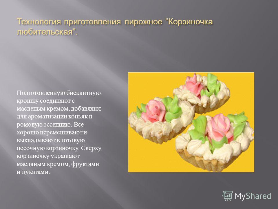 Технология приготовления пирожное Корзиночка любительская. Подготовленную бисквитную крошку соединяют с масленым кремом, добавляют для ароматизации коньяк и ромовую эссенцию. Все хорошо перемешивают и выкладывают в готовую песочную корзиночку. Сверху