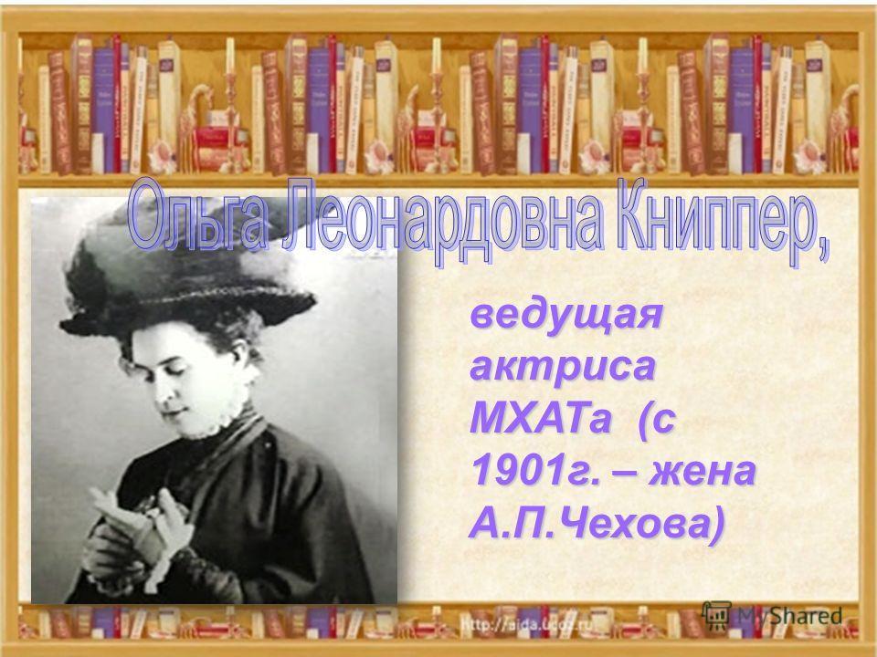 ведущая актриса МХАТа (с 1901г. – жена А.П.Чехова)