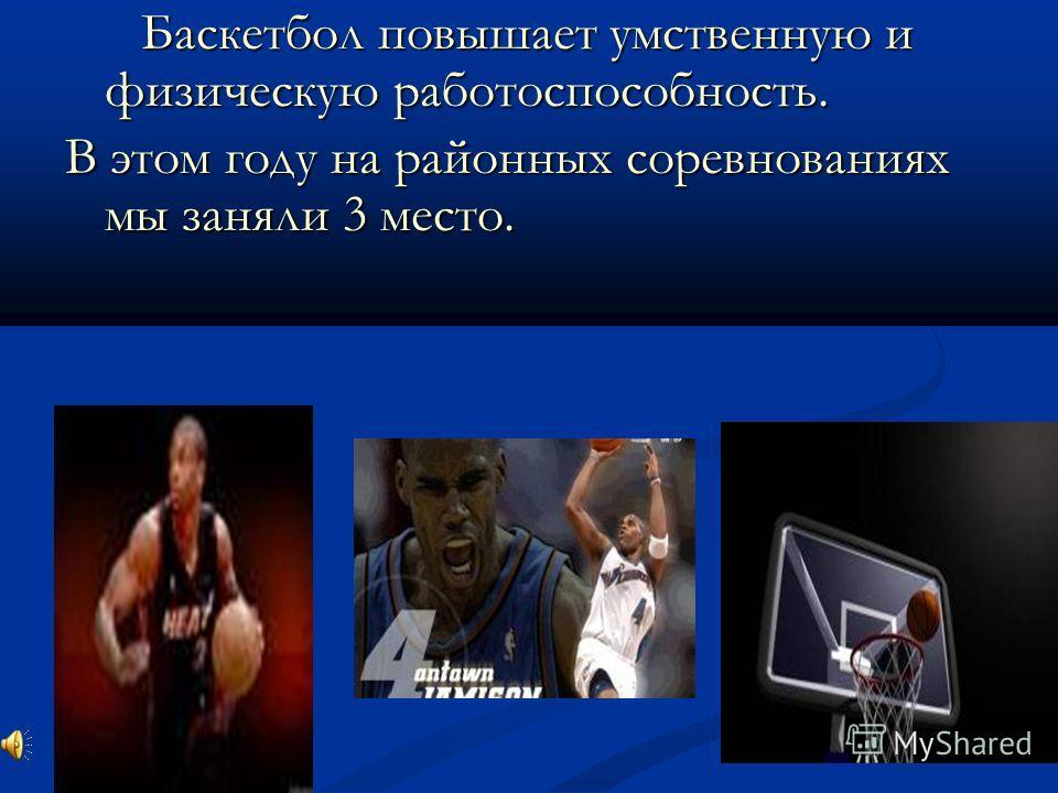 Баскетбол повышает умственную и физическую работоспособность. Баскетбол повышает умственную и физическую работоспособность. В этом году на районных соревнованиях мы заняли 3 место.
