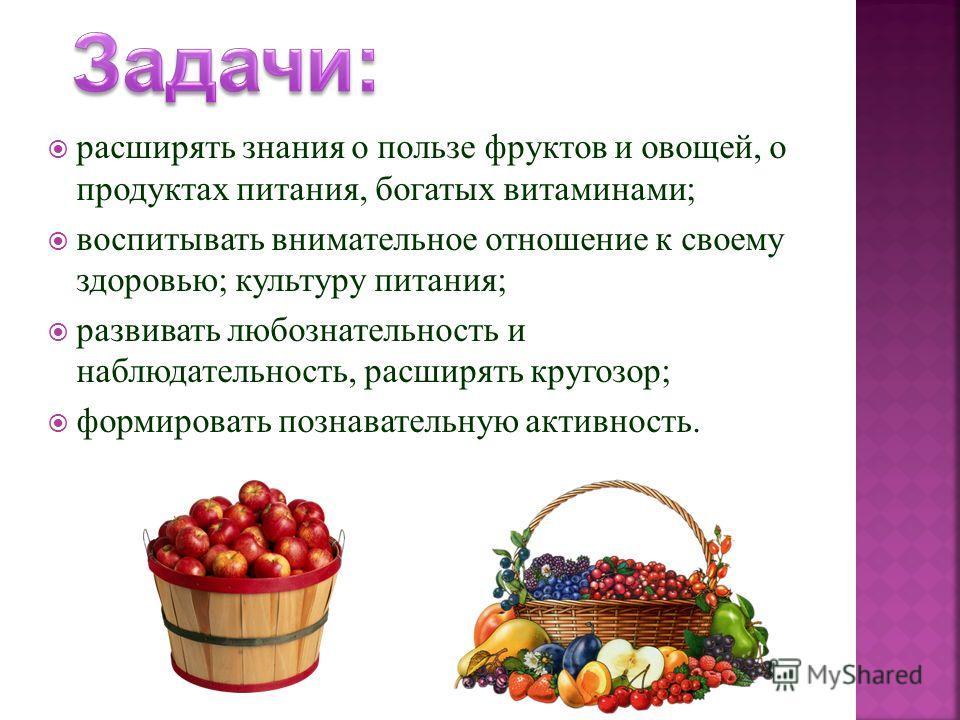 расширять знания о пользе фруктов и овощей, о продуктах питания, богатых витаминами ; воспитывать внимательное отношение к своему здоровью ; культуру питания ; развивать любознательность и наблюдательность, расширять кругозор ; формировать познавател