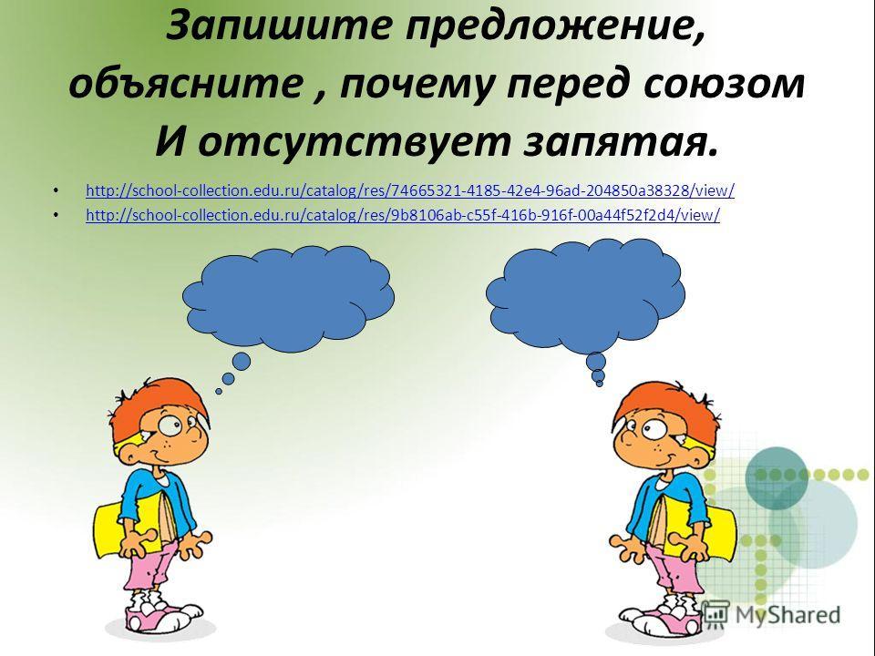 Запишите предложение, объясните, почему перед союзом И отсутствует запятая. http://school-collection.edu.ru/catalog/res/74665321-4185-42e4-96ad-204850a38328/view/ http://school-collection.edu.ru/catalog/res/9b8106ab-c55f-416b-916f-00a44f52f2d4/view/