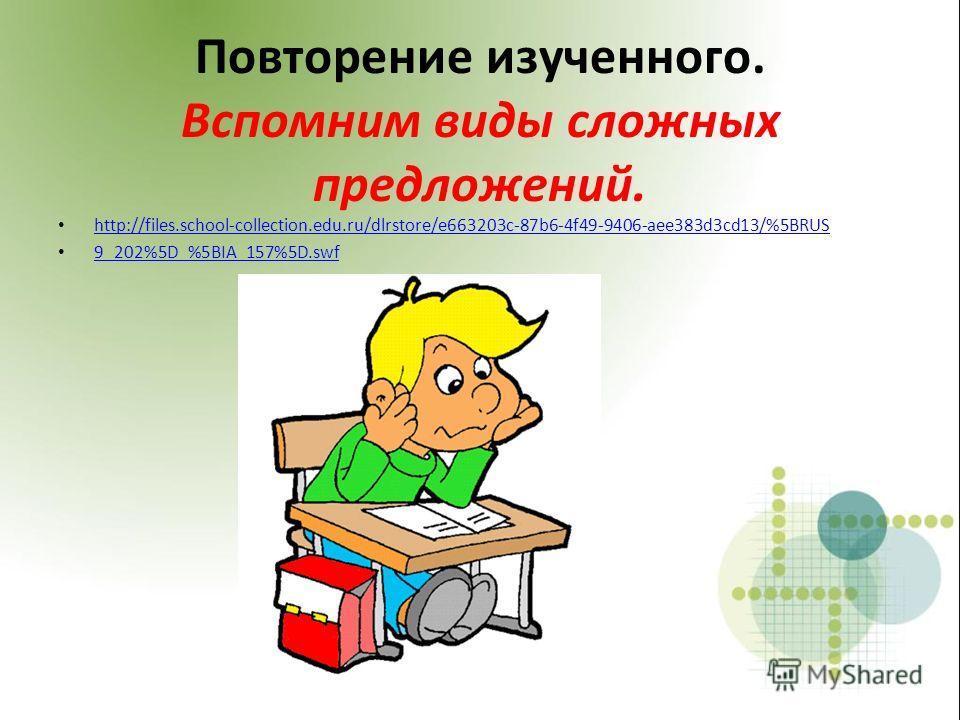 Повторение изученного. Вспомним виды сложных предложений. http://files.school-collection.edu.ru/dlrstore/e663203c-87b6-4f49-9406-aee383d3cd13/%5BRUS 9_202%5D_%5BIA_157%5D.swf