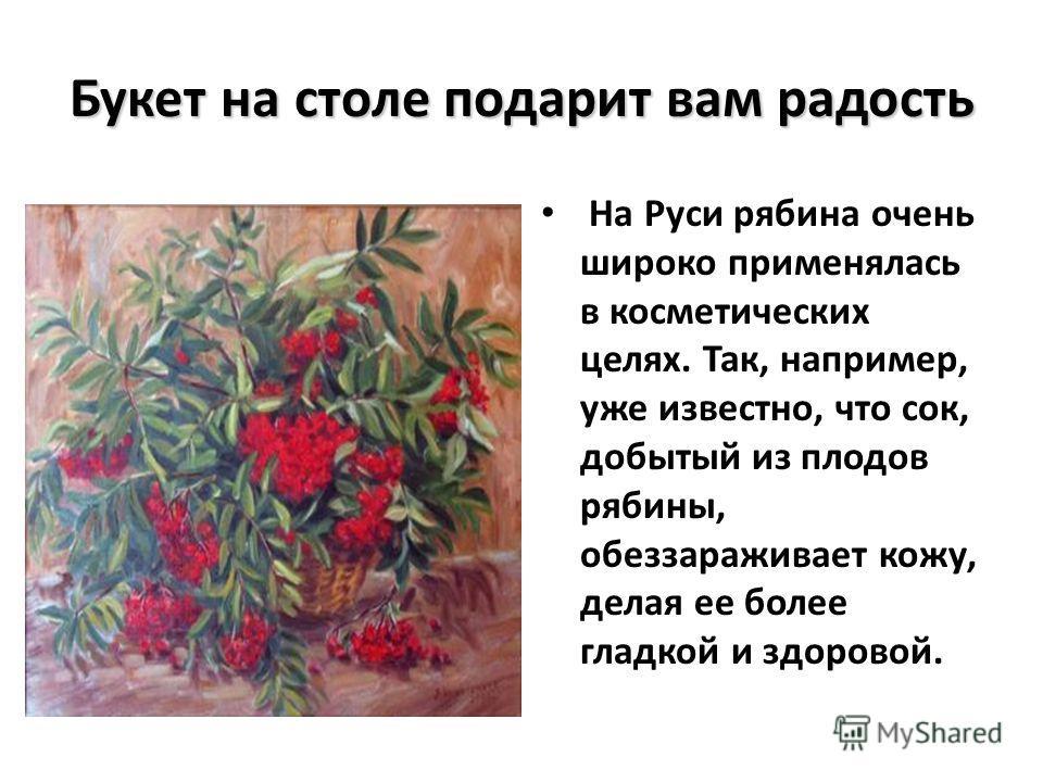 Букет на столе подарит вам радость На Руси рябина очень широко применялась в косметических целях. Так, например, уже известно, что сок, добытый из плодов рябины, обеззараживает кожу, делая ее более гладкой и здоровой.