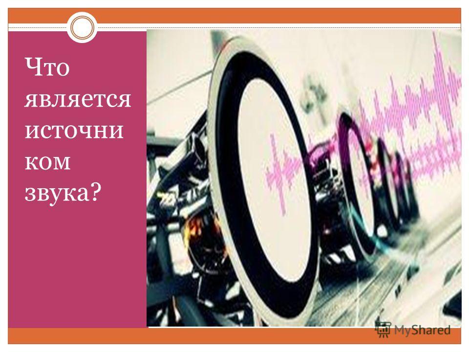 Что является источни ком звука?