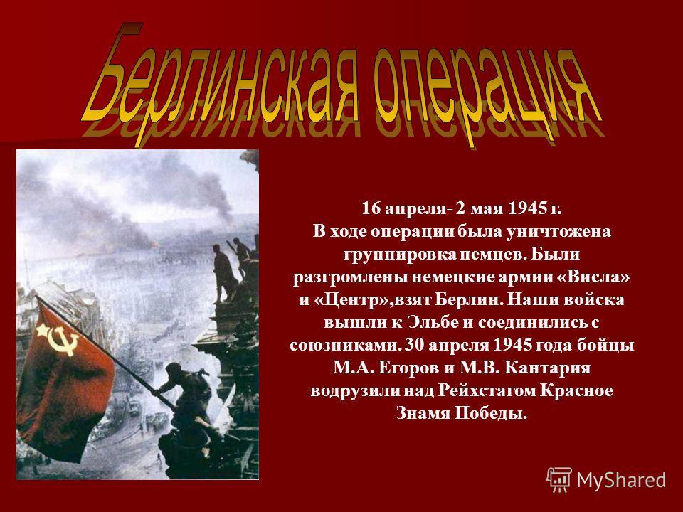 16 апреля- 2 мая 1945 г. В ходе операции была уничтожена группировка немцев. Были разгромлены немецкие армии «Висла» и «Центр»,взят Берлин. Наши войска вышли к Эльбе и соединились с союзниками. 30 апреля 1945 года бойцы М.А. Егоров и М.В. Кантария во