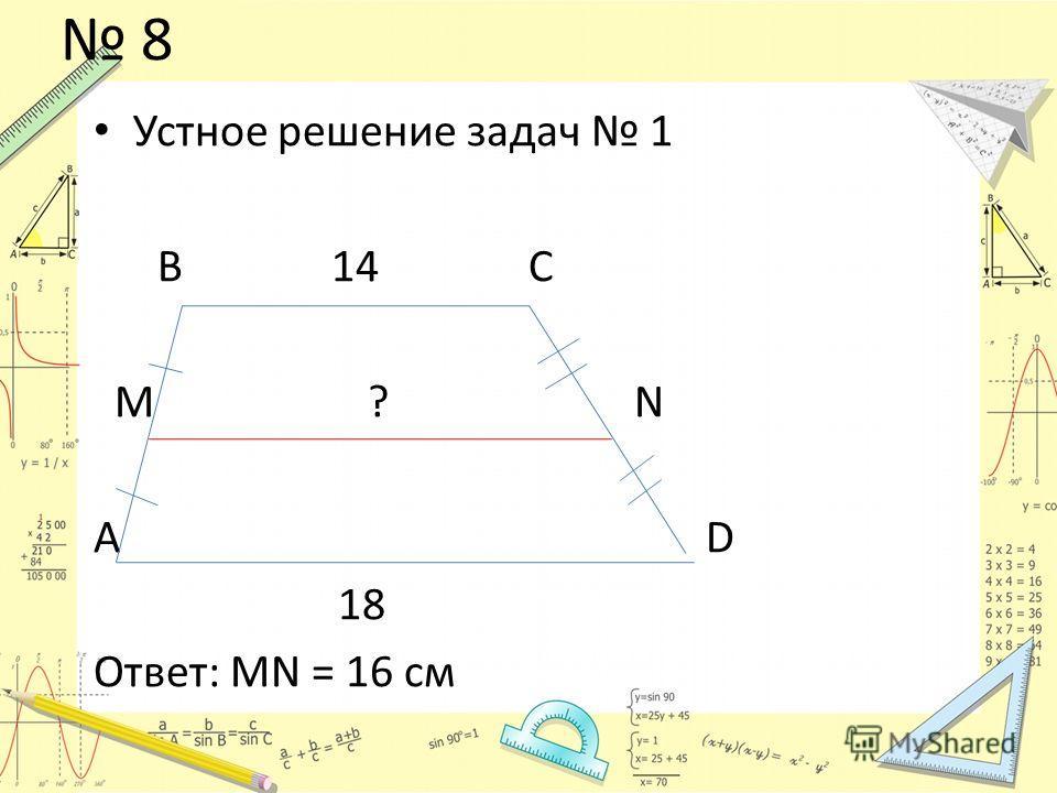 Устное решение задач 1 В 14 С M ? N А D 18 Ответ: MN = 16 см 8