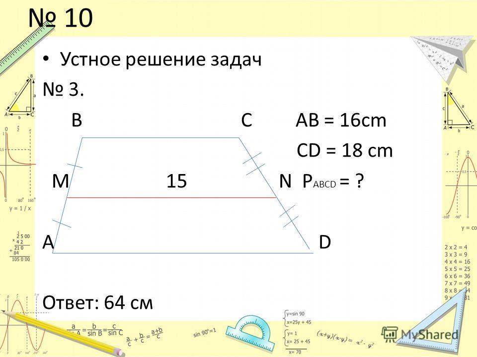 10 Устное решение задач 3. В С AB = 16cm CD = 18 cm M 15 N P ABCD = ? А D Ответ: 64 см