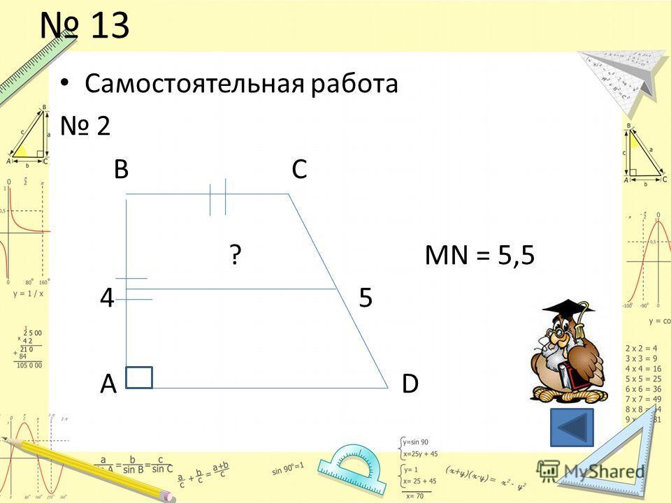 13 Самостоятельная работа 2 B C ? MN = 5,5 4 5 A D