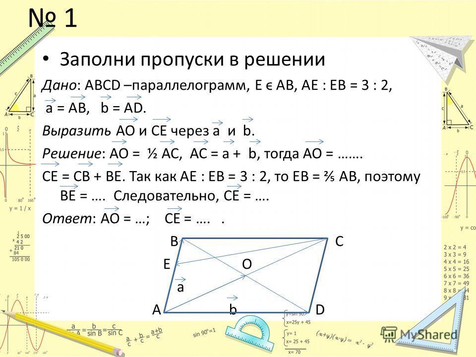 1 Заполни пропуски в решении Дано: АВСD –параллелограмм, Е ϵ АВ, АЕ : ЕВ = 3 : 2, а = АВ, b = AD. Выразить АО и СЕ через а и b. Решение: АО = ½ АС, АС = а + b, тогда АО = ……. СЕ = СВ + ВЕ. Так как АЕ : ЕВ = 3 : 2, то ЕВ = АВ, поэтому ВЕ = …. Следоват