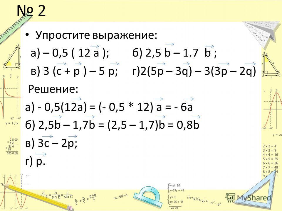 2 Упростите выражение: а) – 0,5 ( 12 а ); б) 2,5 b – 1.7 b ; в) 3 (с + р ) – 5 р; г)2(5p – 3q) – 3(3p – 2q) Решение: а) - 0,5(12а) = (- 0,5 * 12) а = - 6а б) 2,5b – 1,7b = (2,5 – 1,7)b = 0,8b в) 3c – 2p; г) p.