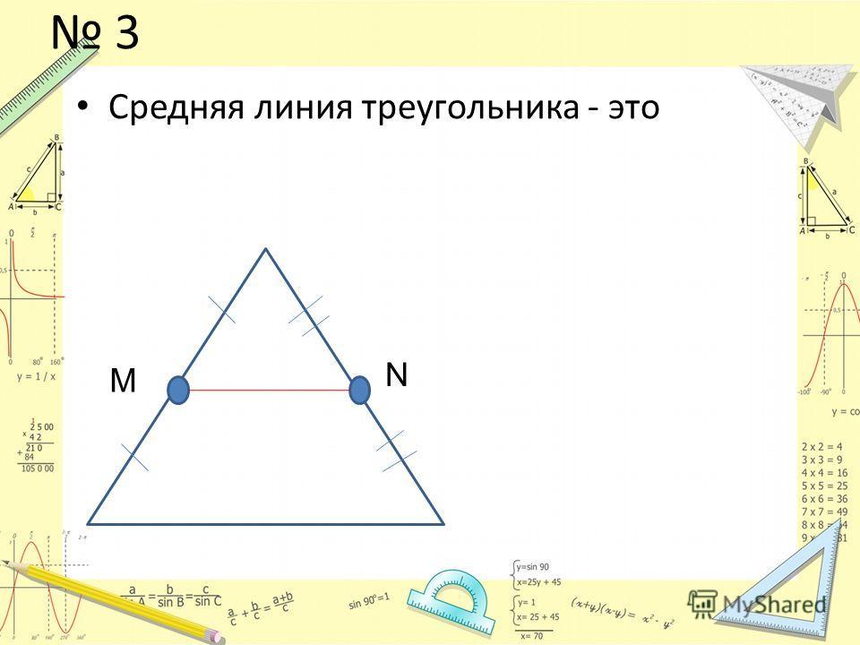 3 Средняя линия треугольника - это M N