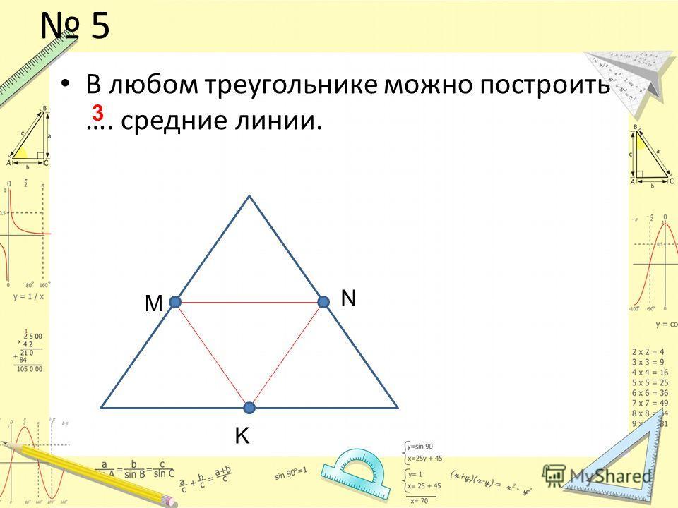 5 В любом треугольнике можно построить …. средние линии. M N K 3