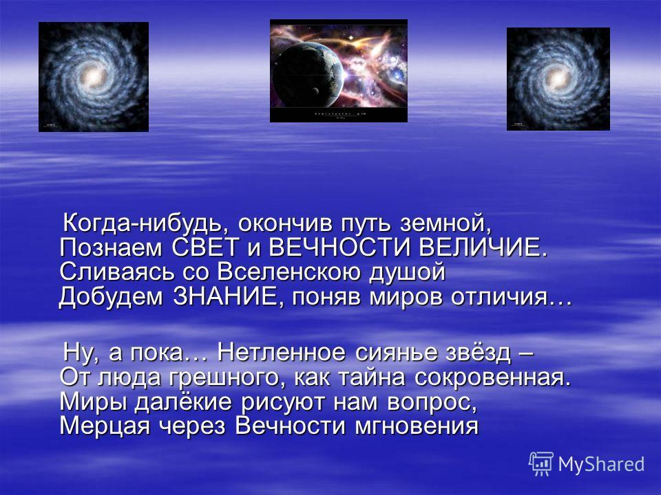 Когда-нибудь, окончив путь земной, Познаем СВЕТ и ВЕЧНОСТИ ВЕЛИЧИЕ. Сливаясь со Вселенскою душой Добудем ЗНАНИЕ, поняв миров отличия… Когда-нибудь, окончив путь земной, Познаем СВЕТ и ВЕЧНОСТИ ВЕЛИЧИЕ. Сливаясь со Вселенскою душой Добудем ЗНАНИЕ, пон