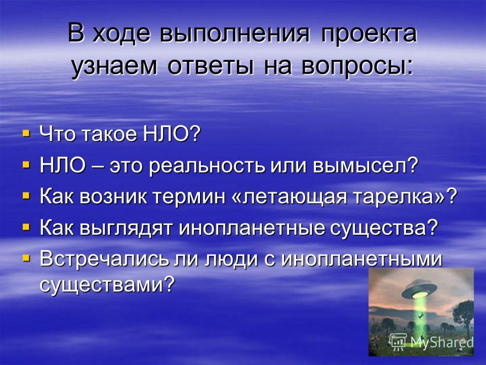 В ходе выполнения проекта узнаем ответы на вопросы: Что такое НЛО? Что такое НЛО? НЛО – это реальность или вымысел? НЛО – это реальность или вымысел? Как возник термин «летающая тарелка»? Как возник термин «летающая тарелка»? Как выглядят инопланетны