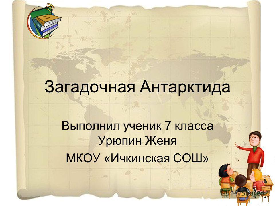 Загадочная Антарктида Выполнил ученик 7 класса Урюпин Женя МКОУ «Ичкинская СОШ»
