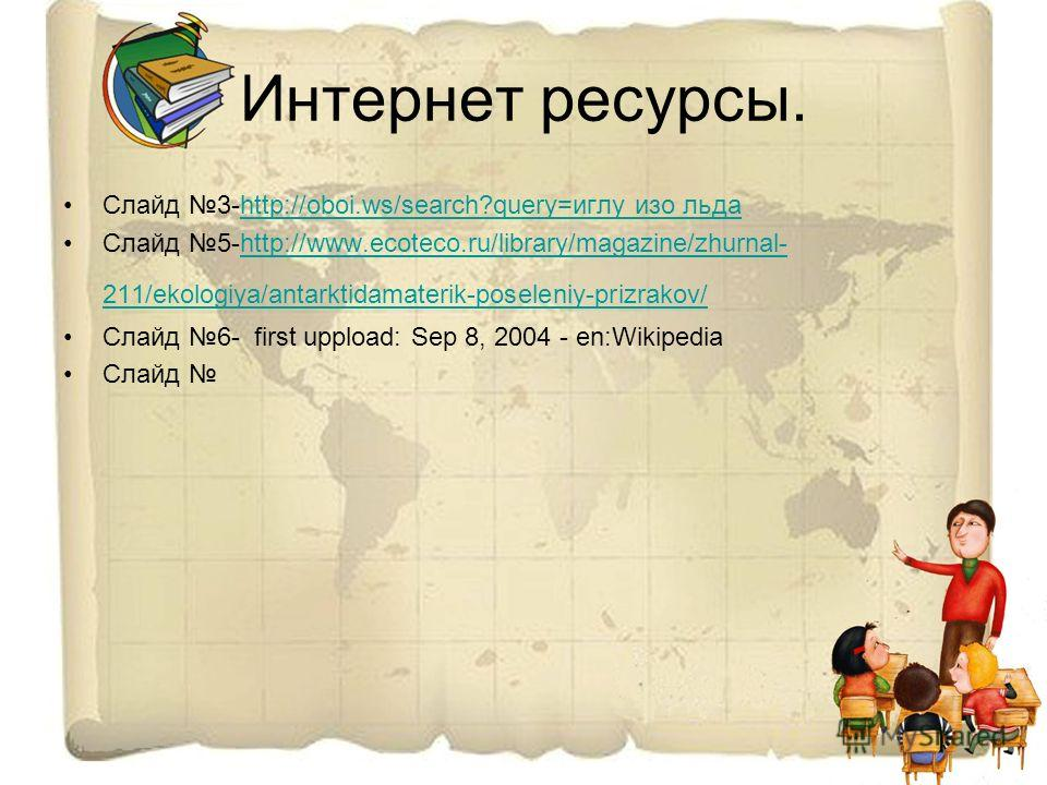 Интернет ресурсы. Слайд 3-http://oboi.ws/search?query=иглу изо льдаhttp://oboi.ws/search?query=иглу изо льда Слайд 5-http://www.ecoteco.ru/library/magazine/zhurnal- 211/ekologiya/antarktidamaterik-poseleniy-prizrakov/http://www.ecoteco.ru/library/mag