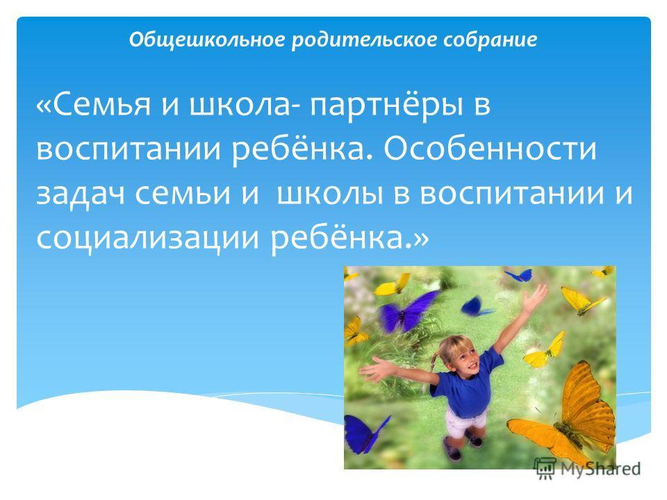 Общешкольное родительское собрание «Семья и школа- партнёры в воспитании ребёнка. Особенности задач семьи и школы в воспитании и социализации ребёнка.»