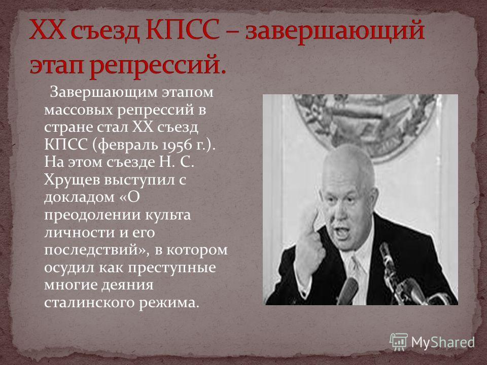 Завершающим этапом массовых репрессий в стране стал XX съезд КПСС (февраль 1956 г.). На этом съезде Н. С. Хрущев выступил с докладом «О преодолении культа личности и его последствий», в котором осудил как преступные многие деяния сталинского режима.