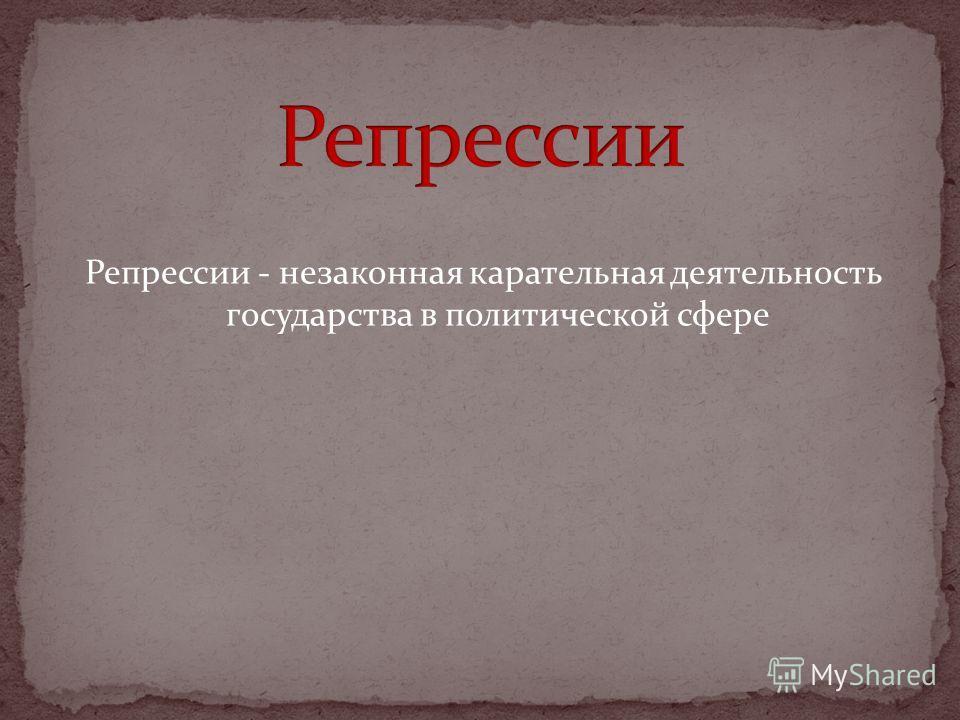 Репрессии - незаконная карательная деятельность государства в политической сфере