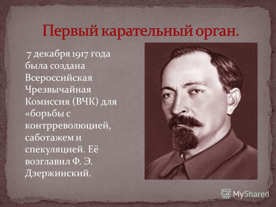 7 декабря 1917 года была создана Всероссийская Чрезвычайная Комиссия (ВЧК) для «борьбы с контрреволюцией, саботажем и спекуляцией. Её возглавил Ф. Э. Дзержинский.