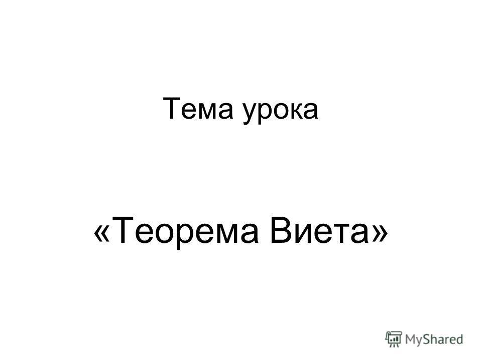 Тема урока «Теорема Виета»