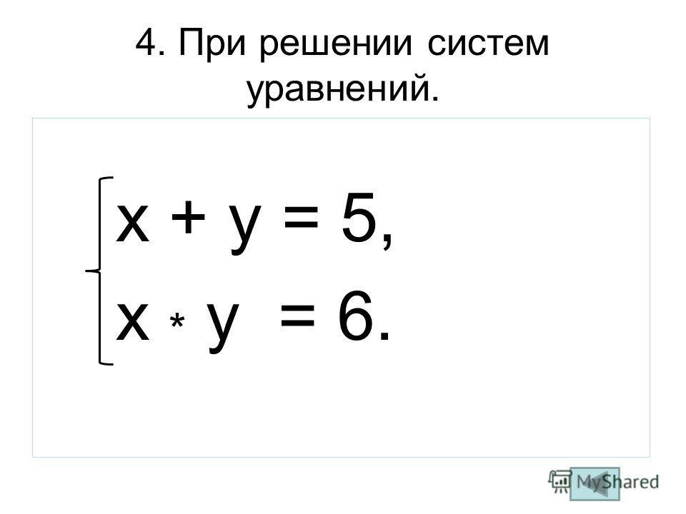 4. При решении систем уравнений. x + y = 5, x * y = 6.