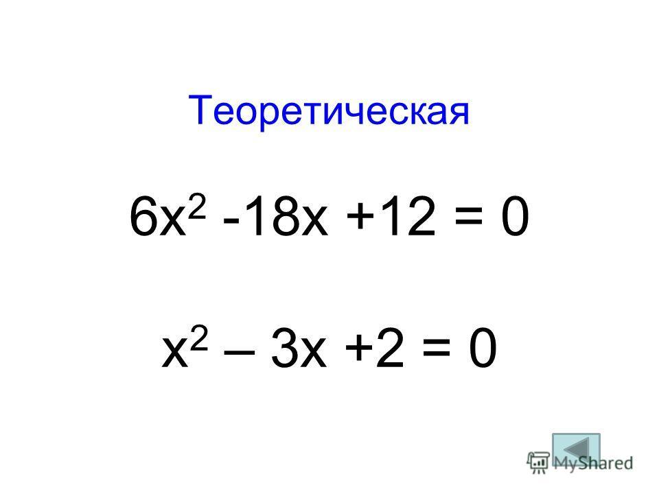 Теоретическая 6х 2 -18х +12 = 0 х 2 – 3х +2 = 0