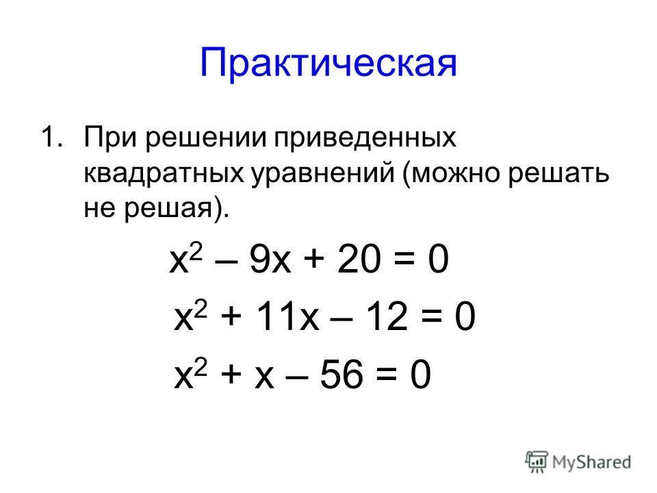 Практическая 1.При решении приведенных квадратных уравнений (можно решать не решая). х 2 – 9х + 20 = 0 х 2 + 11х – 12 = 0 х 2 + х – 56 = 0