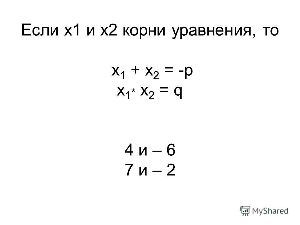 Если х1 и х2 корни уравнения, то х 1 + х 2 = -p x 1 * x 2 = q 4 и – 6 7 и – 2