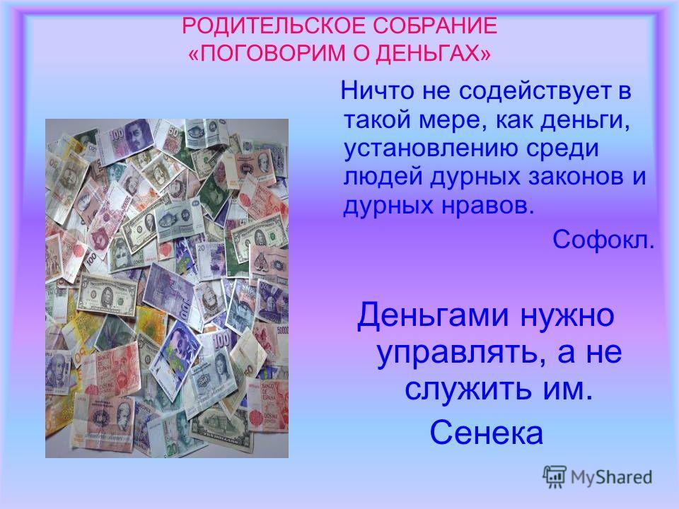 РОДИТЕЛЬСКОЕ СОБРАНИЕ «ПОГОВОРИМ О ДЕНЬГАХ» Ничто не содействует в такой мере, как деньги, установлению среди людей дурных законов и дурных нравов. Софокл. Деньгами нужно управлять, а не служить им. Сенека