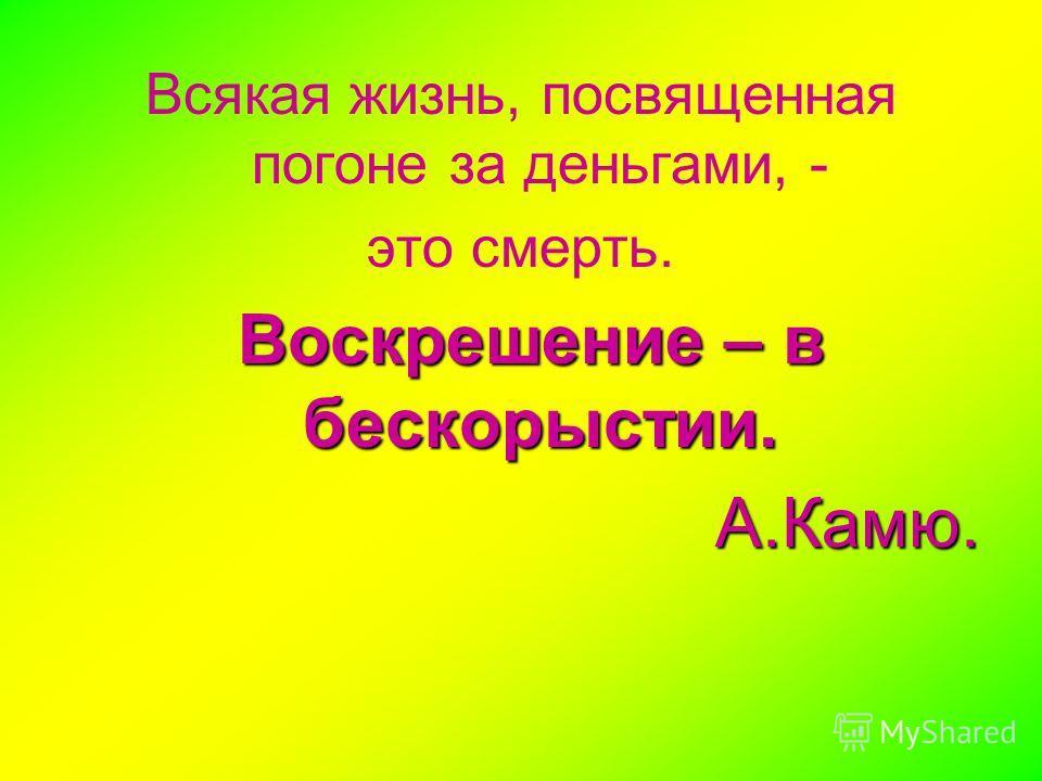 Всякая жизнь, посвященная погоне за деньгами, - это смерть. Воскрешение – в бескорыстии. А.Камю.