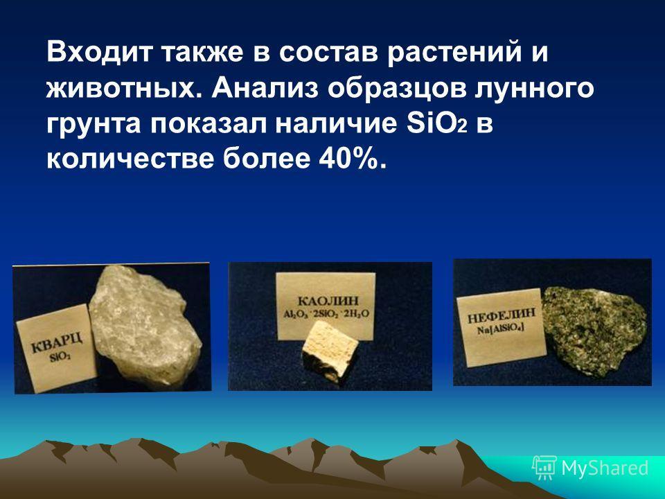 Входит также в состав растений и животных. Анализ образцов лунного грунта показал наличие SiO 2 в количестве более 40%.