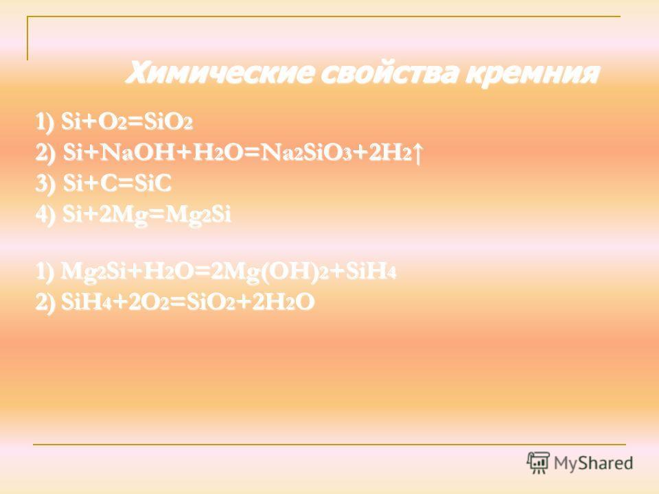 Химические свойства кремния 1) S i+O2=SiO2 2) Si+NaOH+H2O=Na2SiO3+2H2 3) Si+C=SiC 4) Si+2Mg=Mg2Si 1) Mg2Si+H2O=2Mg(OH)2+SiH4 2) SiH4+2O2=SiO2+2H2O