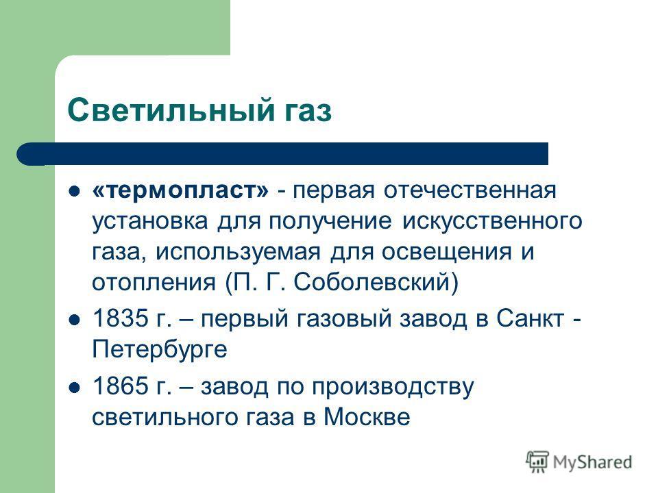 Светильный газ «термопласт» - первая отечественная установка для получение искусственного газа, используемая для освещения и отопления (П. Г. Соболевский) 1835 г. – первый газовый завод в Санкт - Петербурге 1865 г. – завод по производству светильного